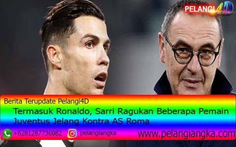 Termasuk Ronaldo, Sarri Ragukan Beberapa Pemain Juventus Jelang Kontra AS Roma
